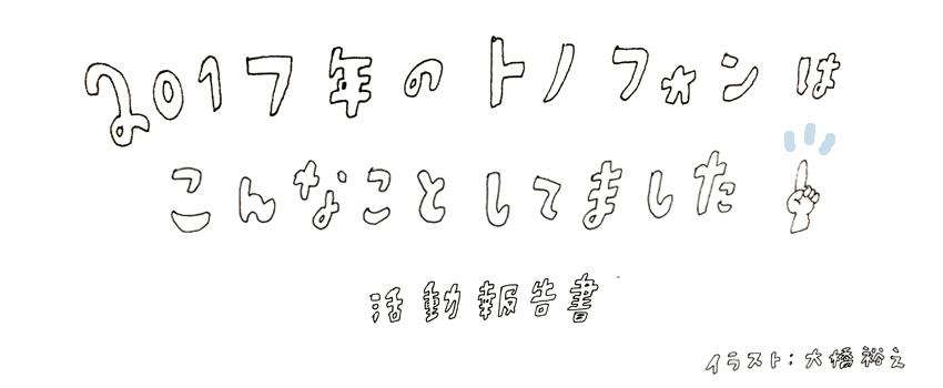 トノフォンの2017の活動報告をまとめました。イラストは漫画家の大橋裕之さんです