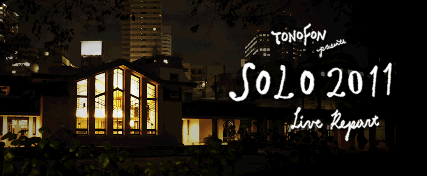 TONOFON presents SOLO2011 LIVE REPORT